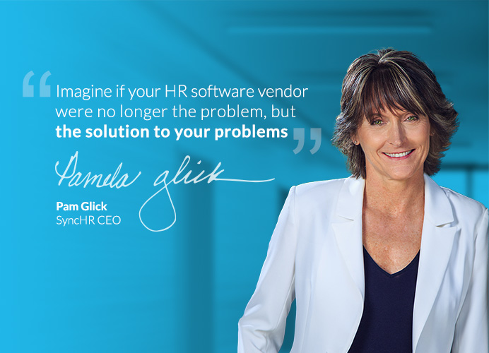 'Imagine if your HR software company were no longer the problem, but the solution to your problems.' - Pam Glick, SyncHR CEO